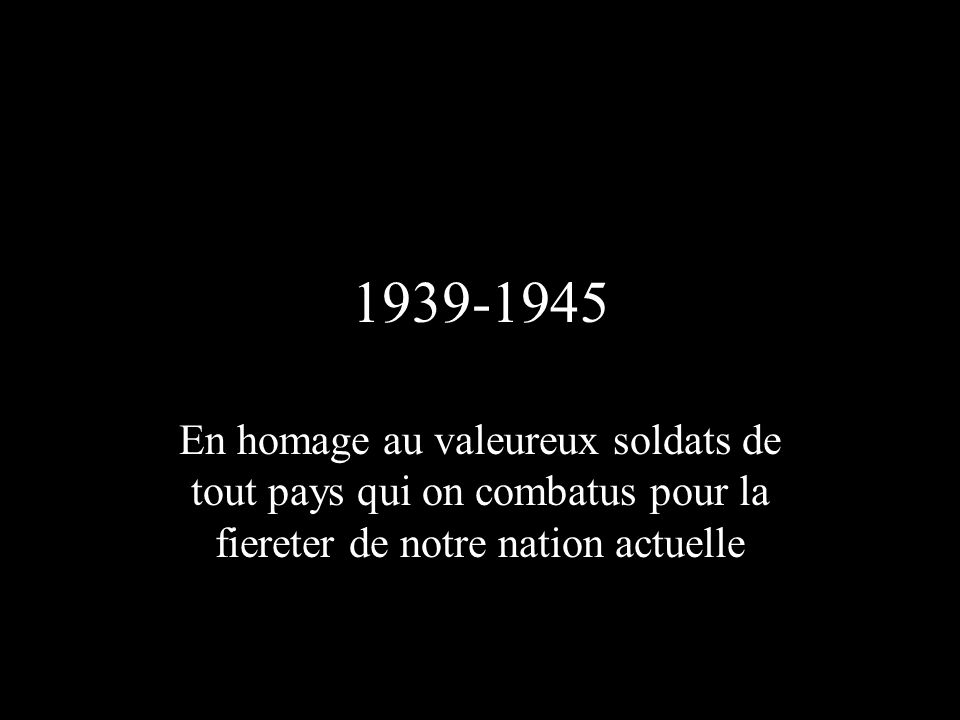 1939-1945 En homage au valeureux soldats de tout pays qui on combatus pour la fiereter de notre nation actuelle.