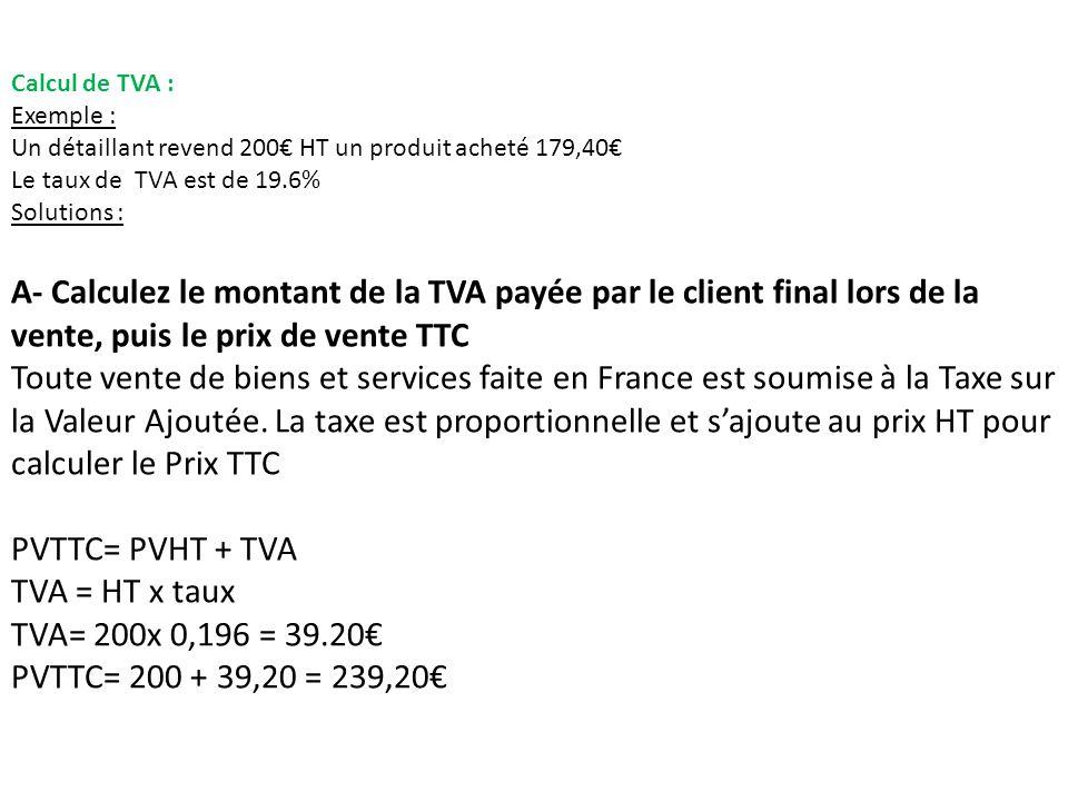Calcul de TVA : Exemple : Un détaillant revend 200€ HT un produit acheté 179,40€ Le taux de TVA est de 19.6%