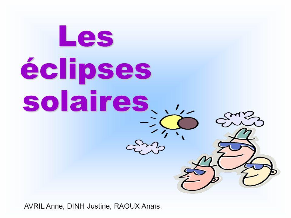 Les éclipses solaires AVRIL Anne, DINH Justine, RAOUX Anaïs.