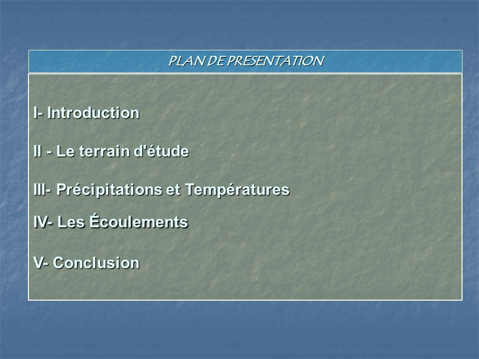 PLAN DE PRESENTATION I- Introduction II - Le terrain d étude III- Précipitations et Températures IV- Les Écoulements V- Conclusion.