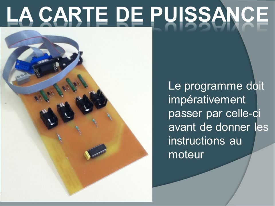 La carte de puissance Le programme doit impérativement passer par celle-ci avant de donner les instructions au moteur.
