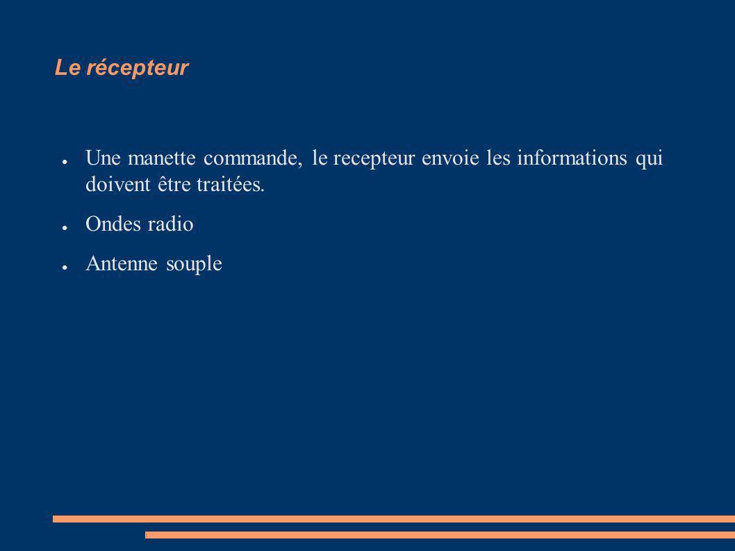 Le récepteur Une manette commande, le recepteur envoie les informations qui doivent être traitées.