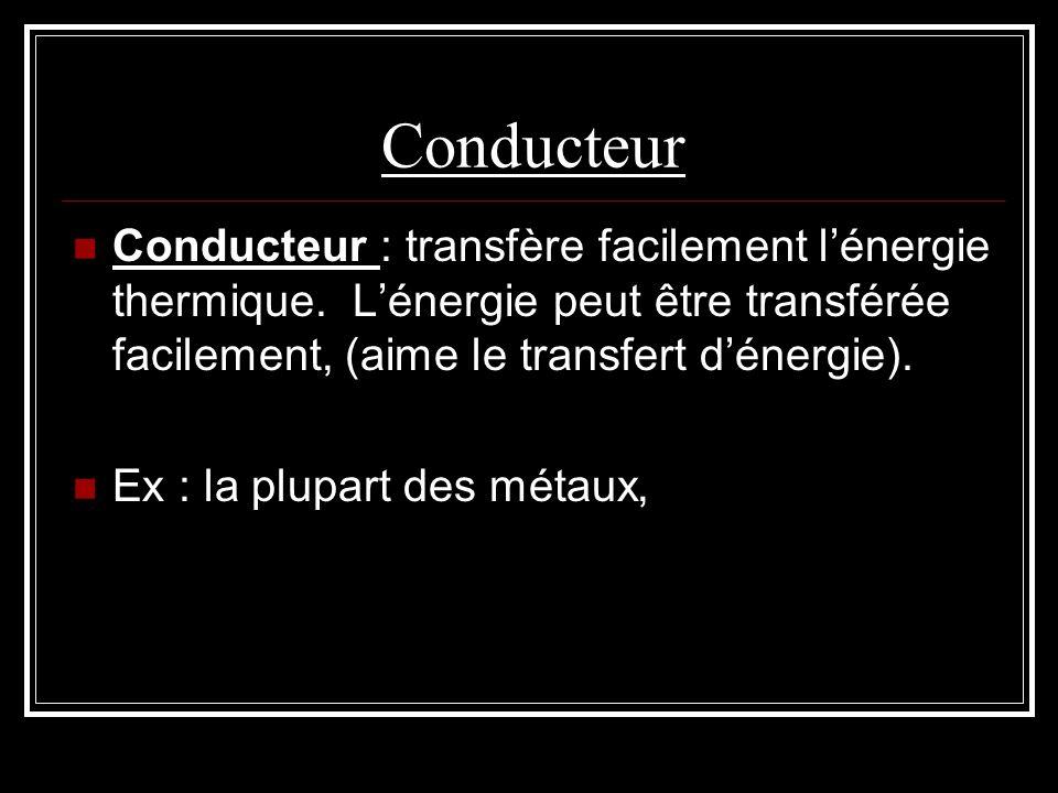 Conducteur Conducteur : transfère facilement l'énergie thermique. L'énergie peut être transférée facilement, (aime le transfert d'énergie).