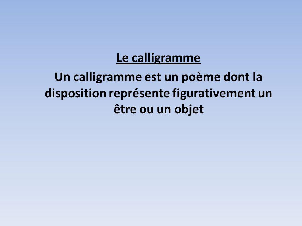 Le calligramme Un calligramme est un poème dont la disposition représente figurativement un être ou un objet.