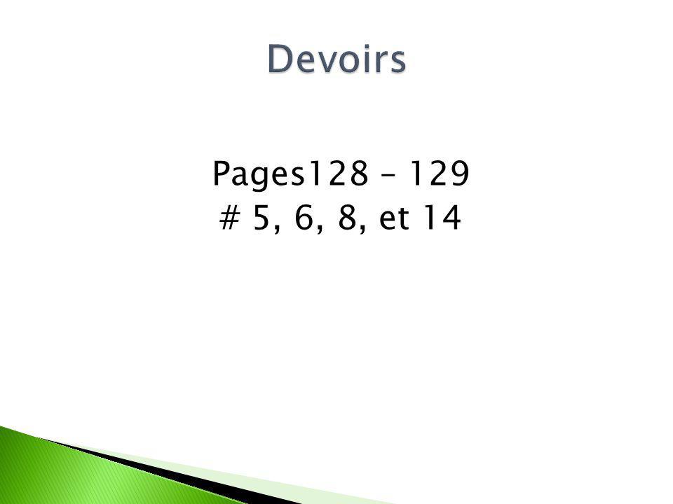 Devoirs Pages128 – 129 # 5, 6, 8, et 14