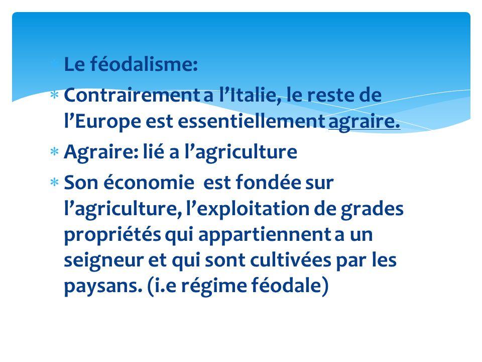 Le féodalisme: Contrairement a l'Italie, le reste de l'Europe est essentiellement agraire. Agraire: lié a l'agriculture.