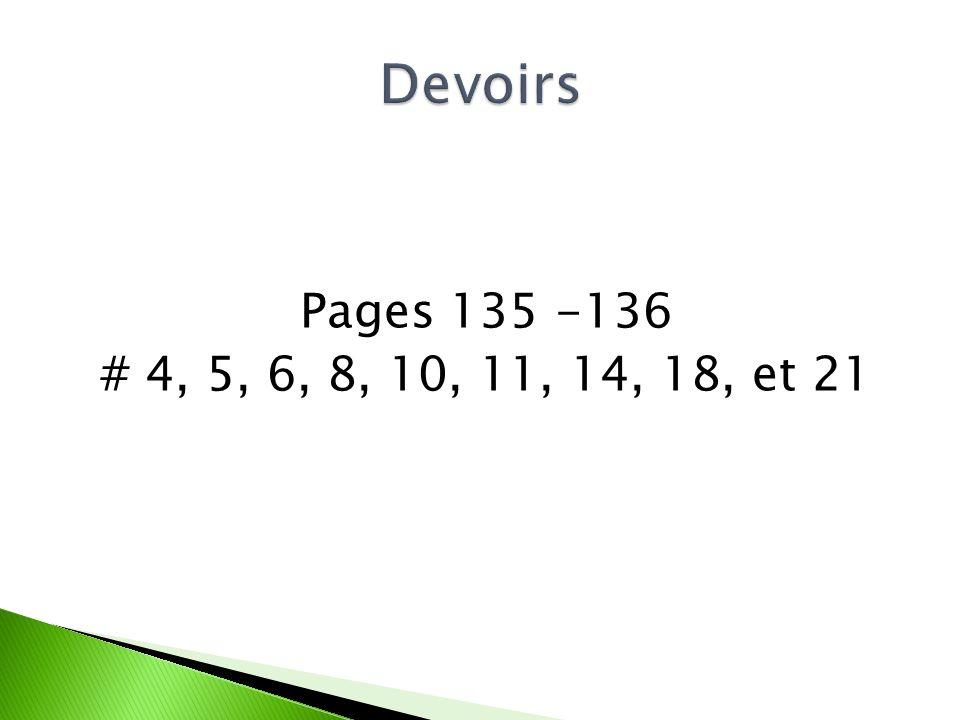 Devoirs Pages 135 -136 # 4, 5, 6, 8, 10, 11, 14, 18, et 21
