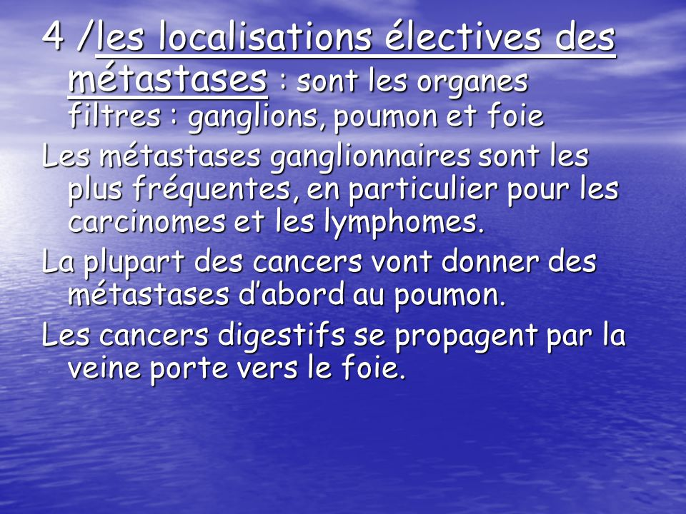 4 /les localisations électives des métastases : sont les organes filtres : ganglions, poumon et foie