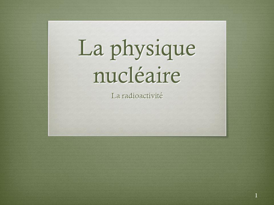 La physique nucléaire La radioactivité