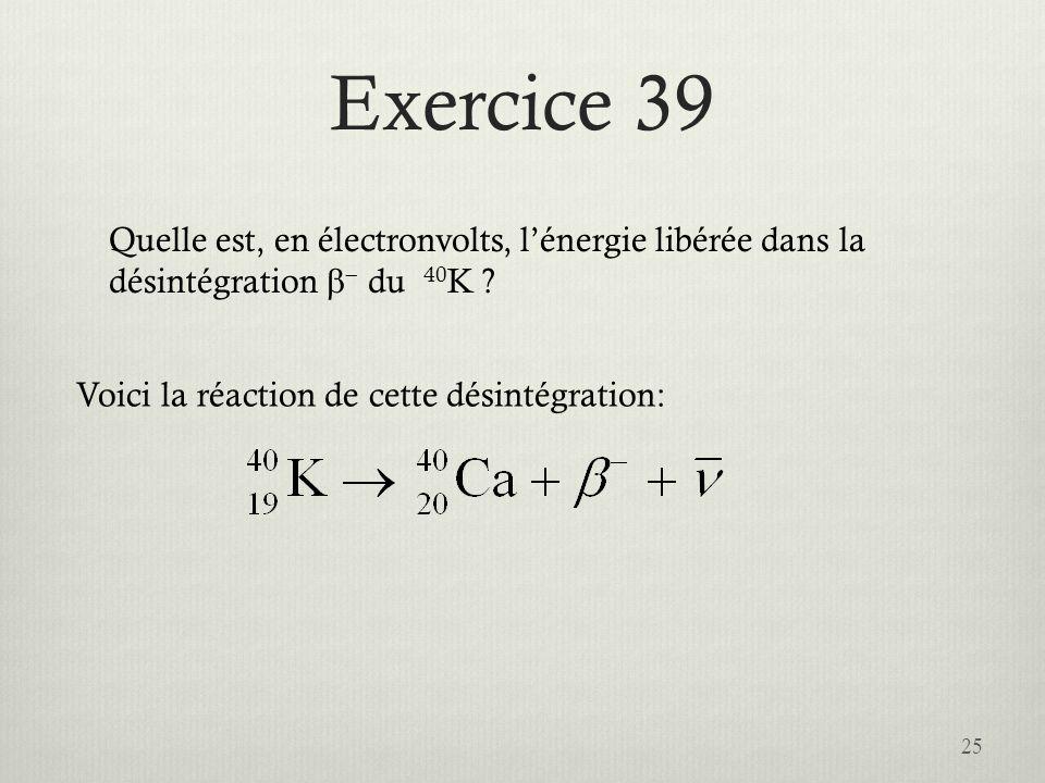 Exercice 39 Quelle est, en électronvolts, l'énergie libérée dans la désintégration b- du 40K .