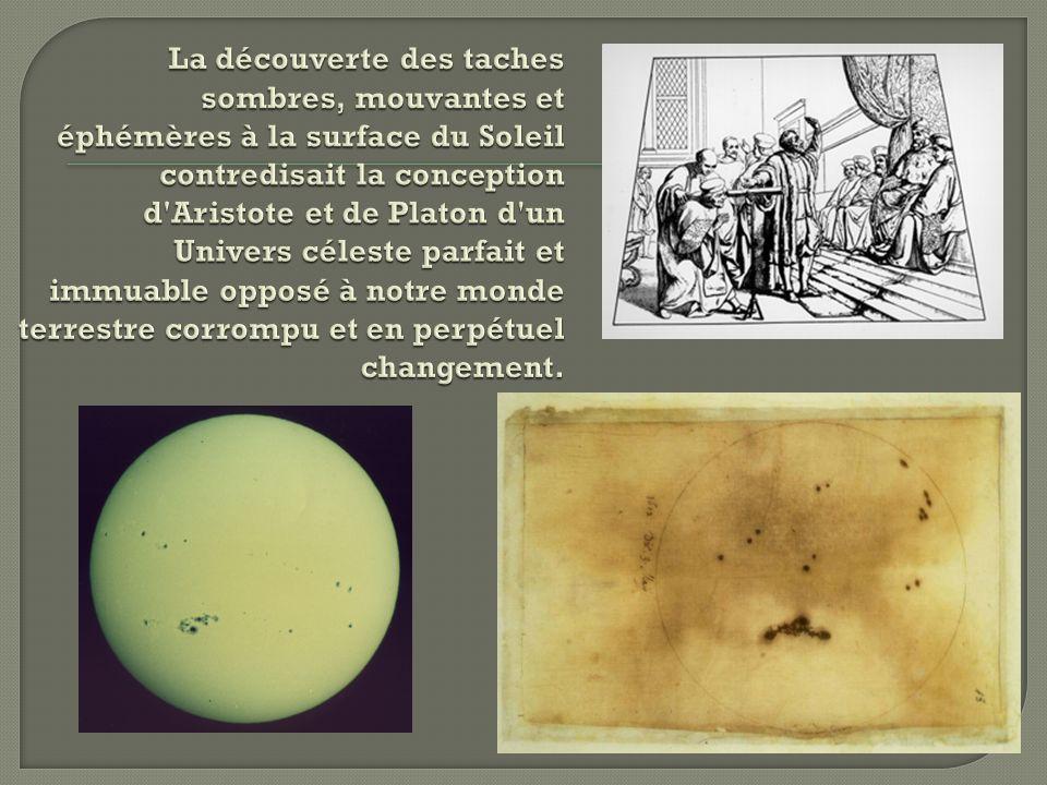 La découverte des taches sombres, mouvantes et éphémères à la surface du Soleil contredisait la conception d Aristote et de Platon d un Univers céleste parfait et immuable opposé à notre monde terrestre corrompu et en perpétuel changement.
