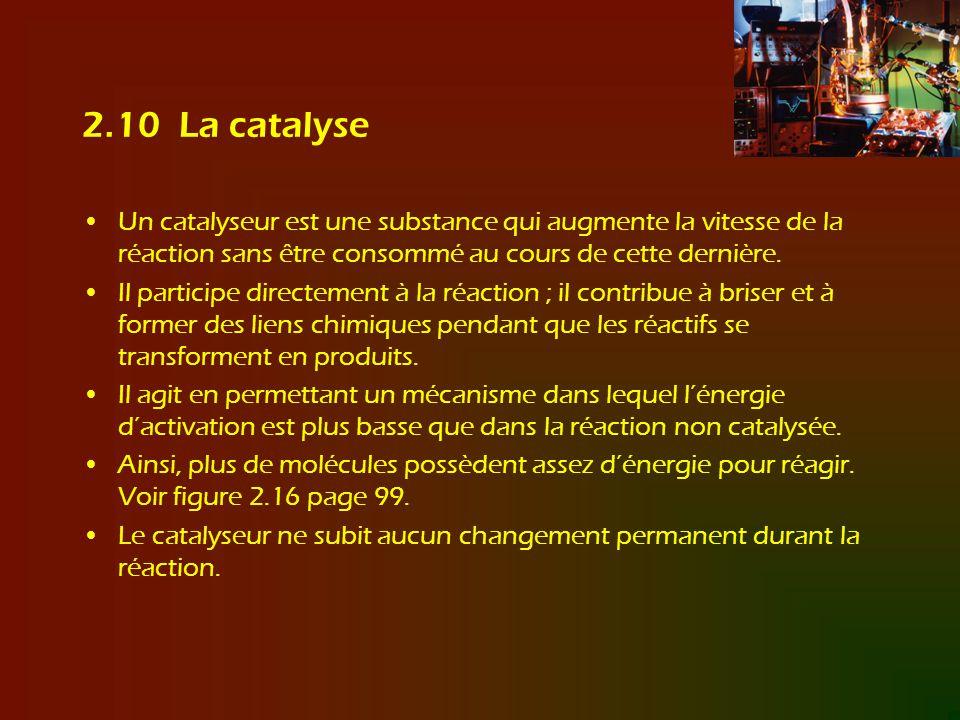 2.10 La catalyse Un catalyseur est une substance qui augmente la vitesse de la réaction sans être consommé au cours de cette dernière.