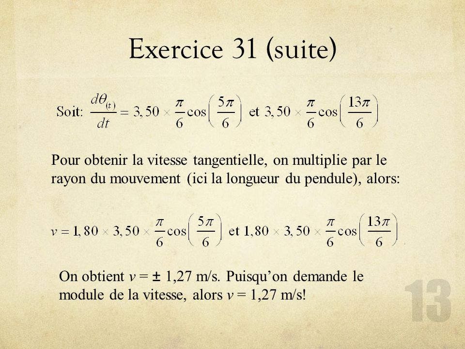 Exercice 31 (suite) Pour obtenir la vitesse tangentielle, on multiplie par le rayon du mouvement (ici la longueur du pendule), alors: