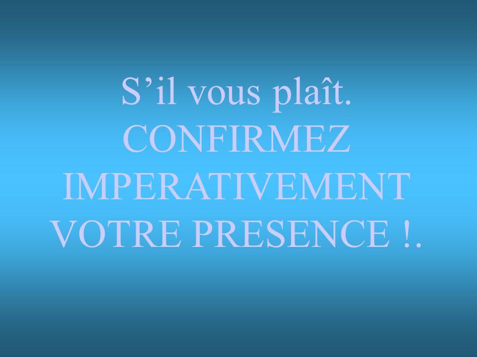 S'il vous plaît. CONFIRMEZ IMPERATIVEMENT VOTRE PRESENCE !.