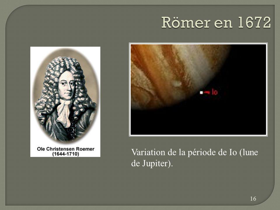 Römer en 1672 Variation de la période de Io (lune de Jupiter).