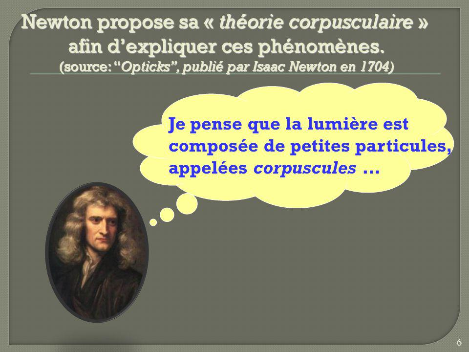 Newton propose sa « théorie corpusculaire » afin d'expliquer ces phénomènes. (source: Opticks , publié par Isaac Newton en 1704)
