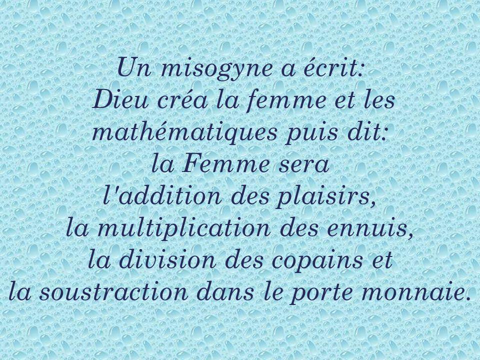 Un misogyne a écrit: Dieu créa la femme et les mathématiques puis dit: la Femme sera l addition des plaisirs, la multiplication des ennuis, la division des copains et la soustraction dans le porte monnaie.