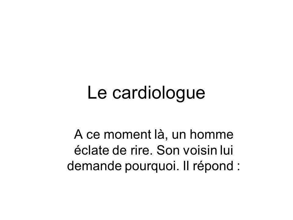 Le cardiologue A ce moment là, un homme éclate de rire.