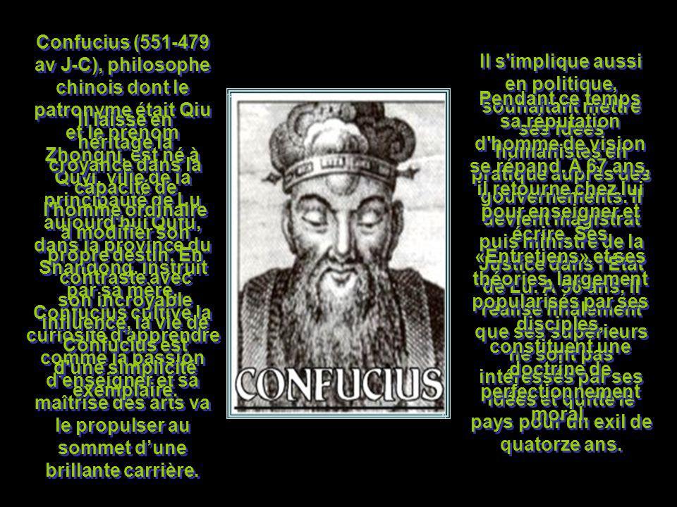 Confucius (551-479 av J-C), philosophe chinois dont le patronyme était Qiu et le prénom Zhongni, est né à Quyi, ville de la principauté de Lu aujourd hui Qufu, dans la province du Shandong. Instruit par sa mère, Confucius cultive la curiosité d apprendre comme la passion d enseigner et sa maîtrise des arts va le propulser au sommet d'une brillante carrière.