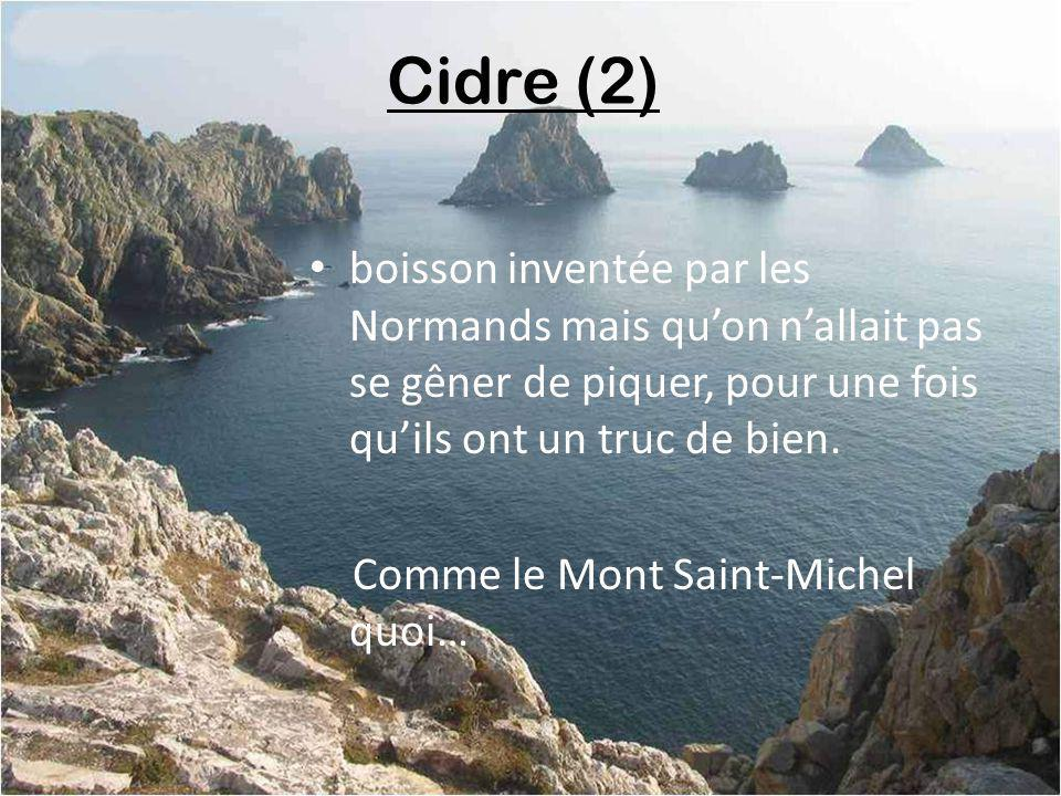 Cidre (2) boisson inventée par les Normands mais qu'on n'allait pas se gêner de piquer, pour une fois qu'ils ont un truc de bien.