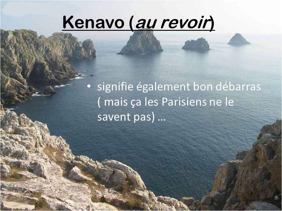 Kenavo (au revoir) signifie également bon débarras ( mais ça les Parisiens ne le savent pas) …