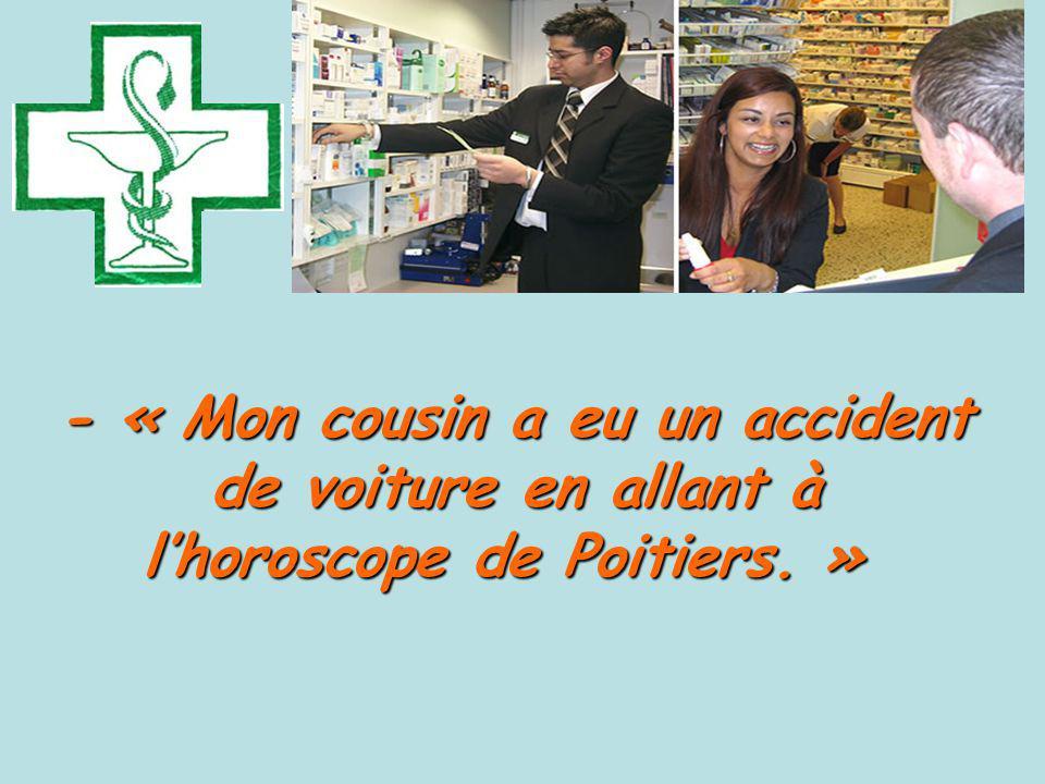 - « Mon cousin a eu un accident de voiture en allant à l'horoscope de Poitiers. »