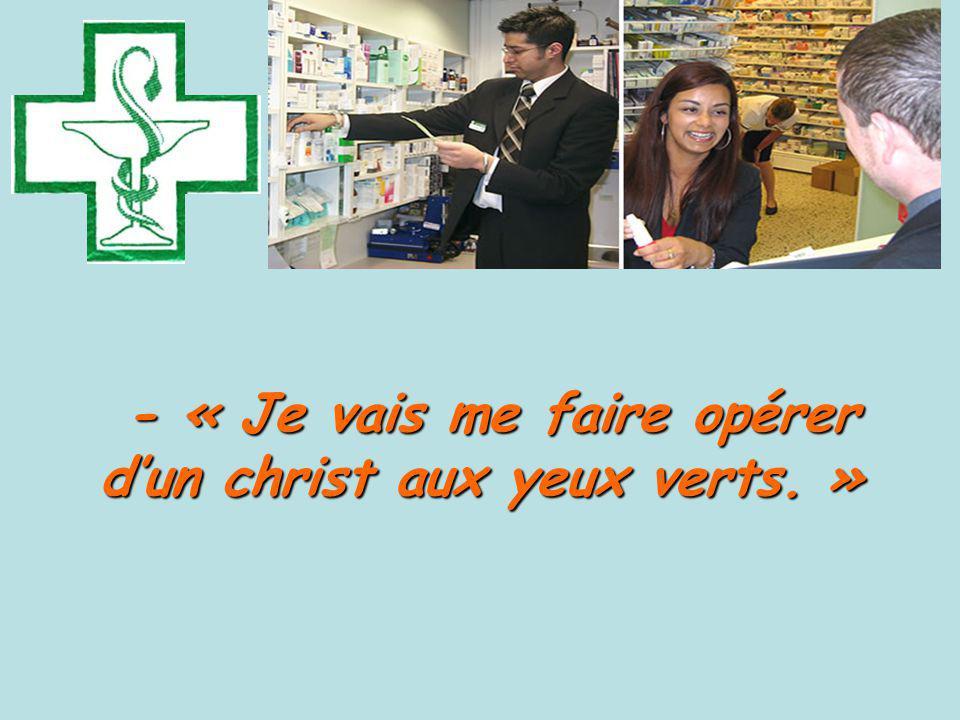 - « Je vais me faire opérer d'un christ aux yeux verts. »