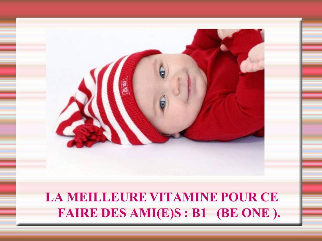 LA MEILLEURE VITAMINE POUR CE FAIRE DES AMI(E)S : B1 (BE ONE ).