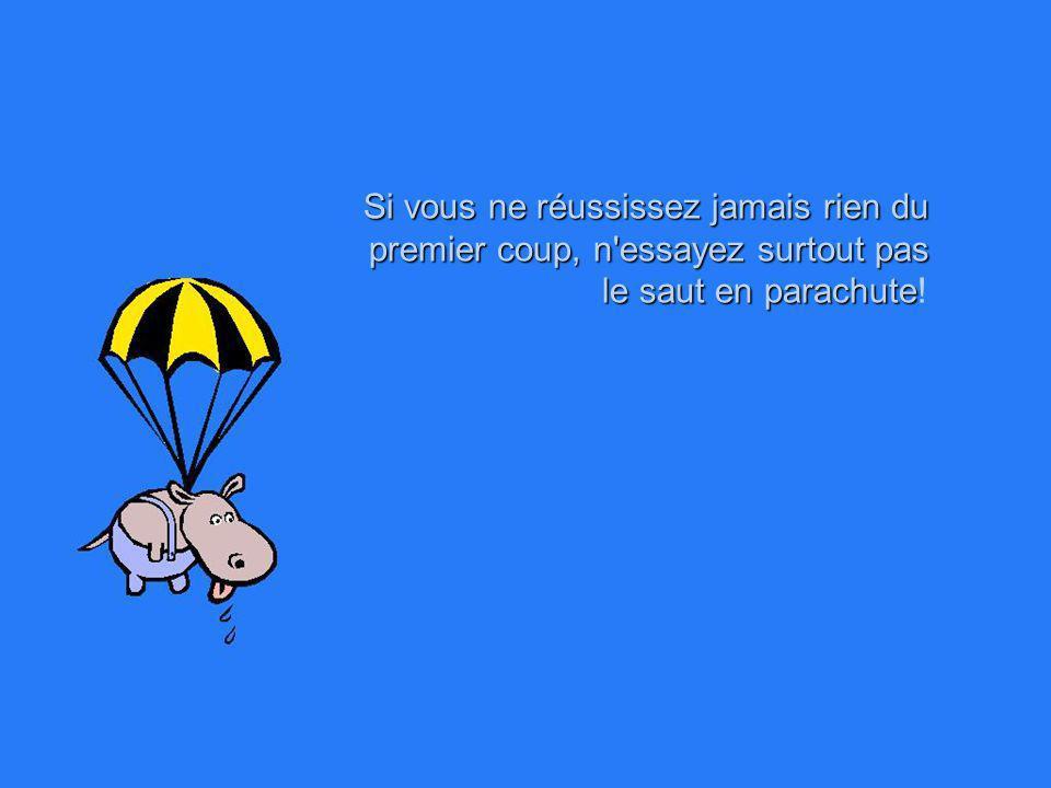 Si vous ne réussissez jamais rien du premier coup, n essayez surtout pas le saut en parachute!