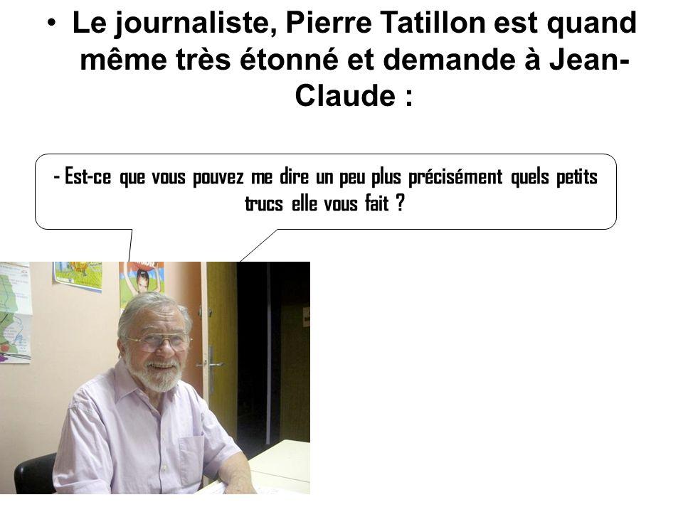 Le journaliste, Pierre Tatillon est quand même très étonné et demande à Jean- Claude :