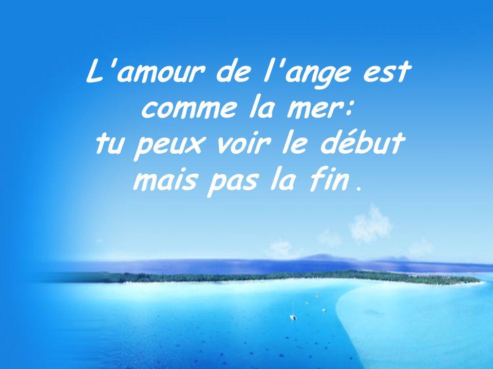 L amour de l ange est comme la mer: tu peux voir le début mais pas la fin .