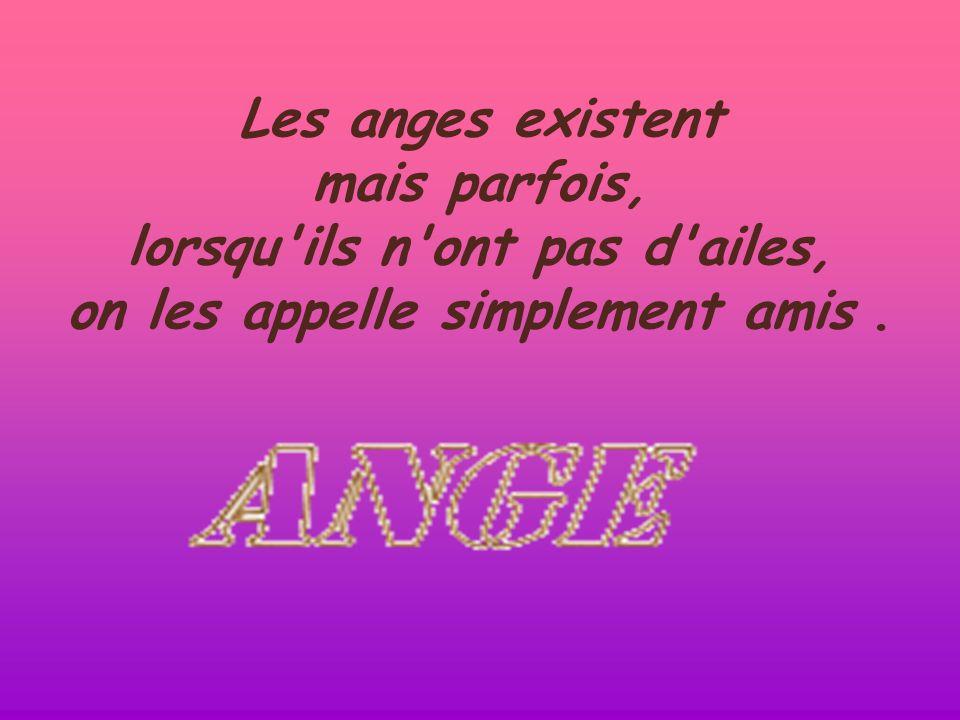 Les anges existent mais parfois, lorsqu ils n ont pas d ailes, on les appelle simplement amis .