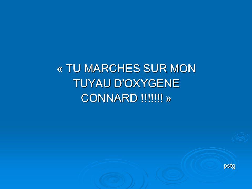 « TU MARCHES SUR MON TUYAU D OXYGENE CONNARD !!!!!!! » pstg
