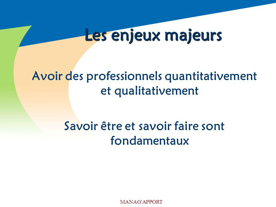Les enjeux majeurs Avoir des professionnels quantitativement et qualitativement. Savoir être et savoir faire sont fondamentaux.