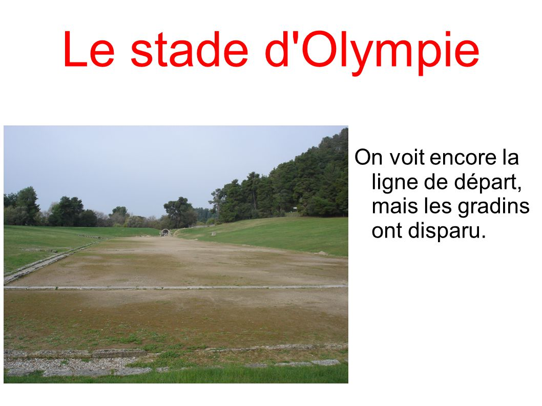 Le stade d Olympie On voit encore la ligne de départ, mais les gradins ont disparu.