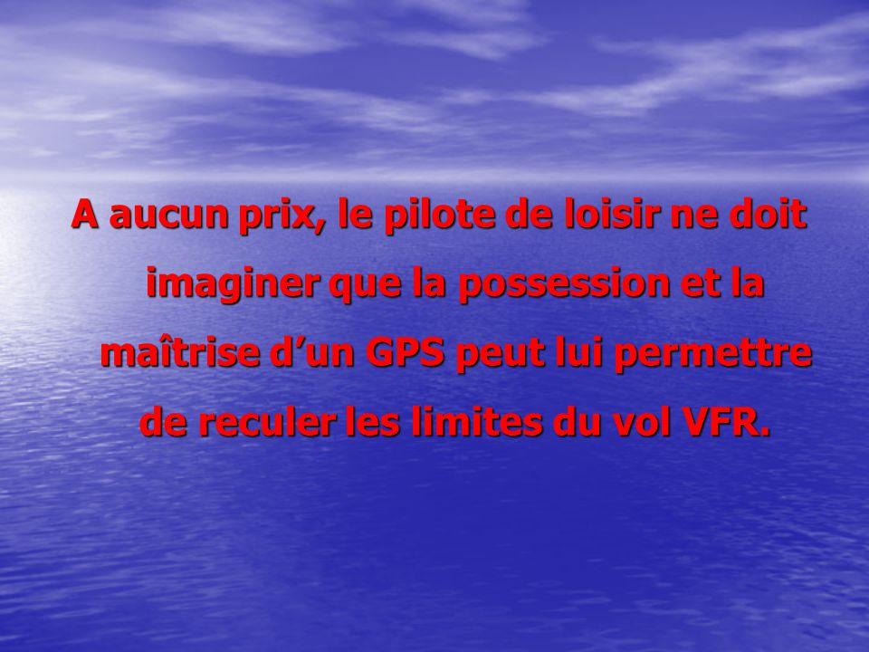 A aucun prix, le pilote de loisir ne doit imaginer que la possession et la maîtrise d'un GPS peut lui permettre de reculer les limites du vol VFR.