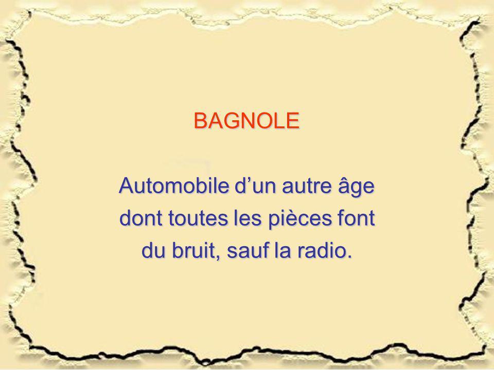 BAGNOLE Automobile d'un autre âge dont toutes les pièces font du bruit, sauf la radio.
