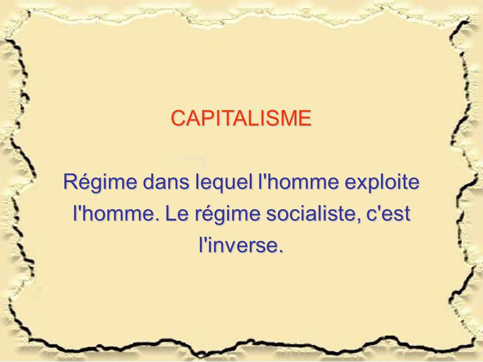 CAPITALISME Régime dans lequel l homme exploite l homme. Le régime socialiste, c est l inverse.