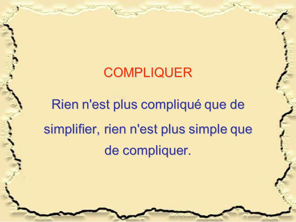COMPLIQUER Rien n est plus compliqué que de simplifier, rien n est plus simple que de compliquer.