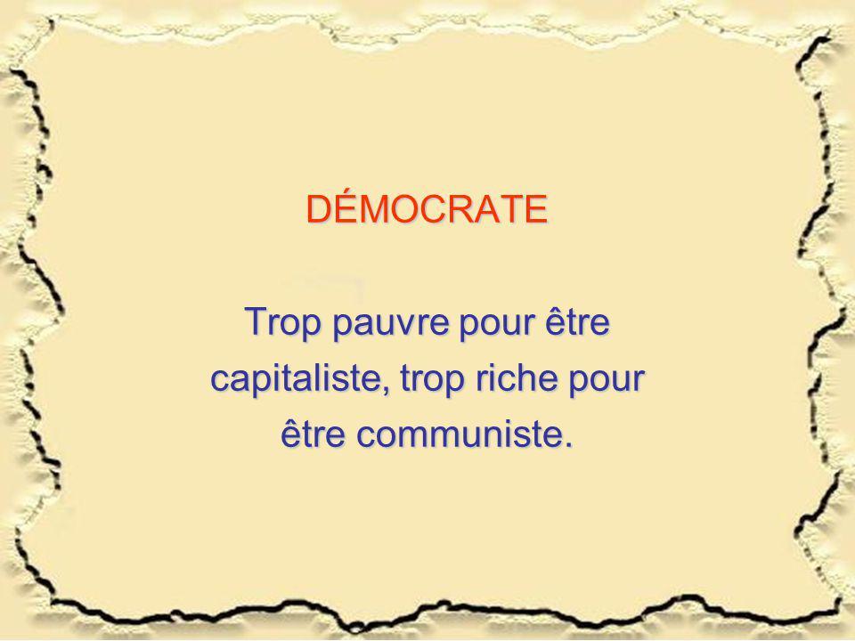 DÉMOCRATE Trop pauvre pour être capitaliste, trop riche pour être communiste.