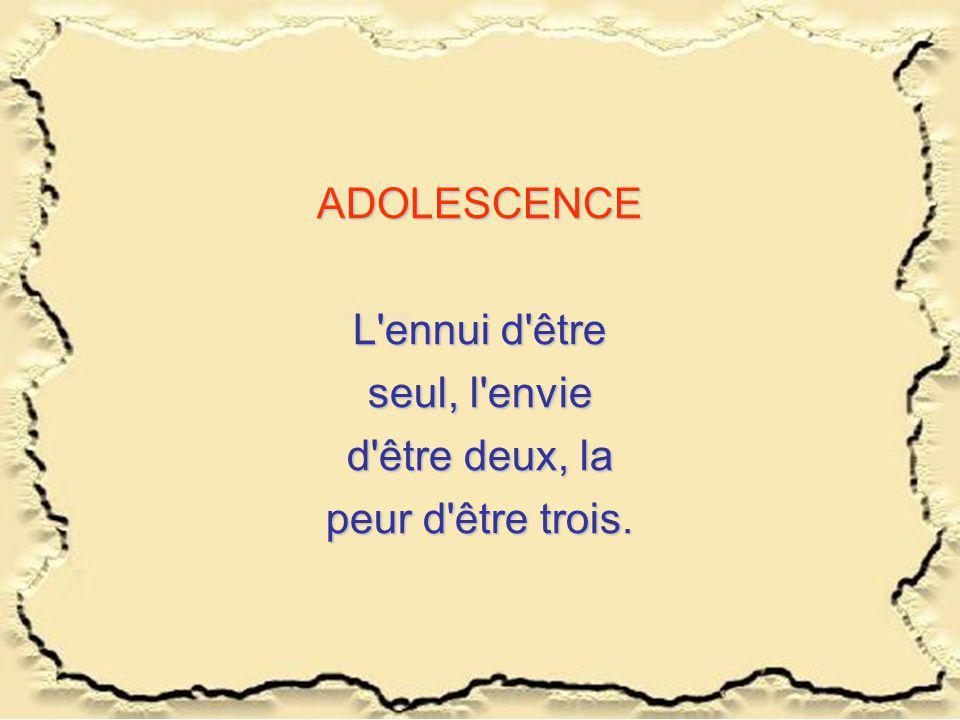 ADOLESCENCE L ennui d être seul, l envie d être deux, la peur d être trois.