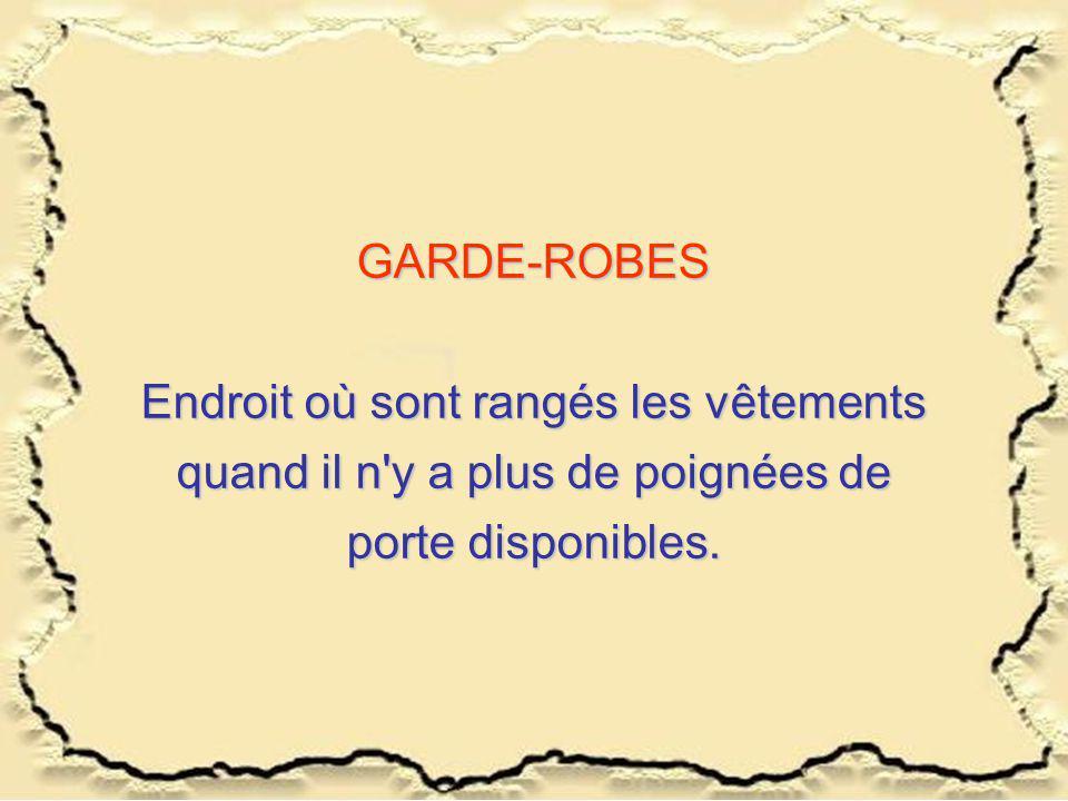 GARDE-ROBES Endroit où sont rangés les vêtements quand il n y a plus de poignées de porte disponibles.