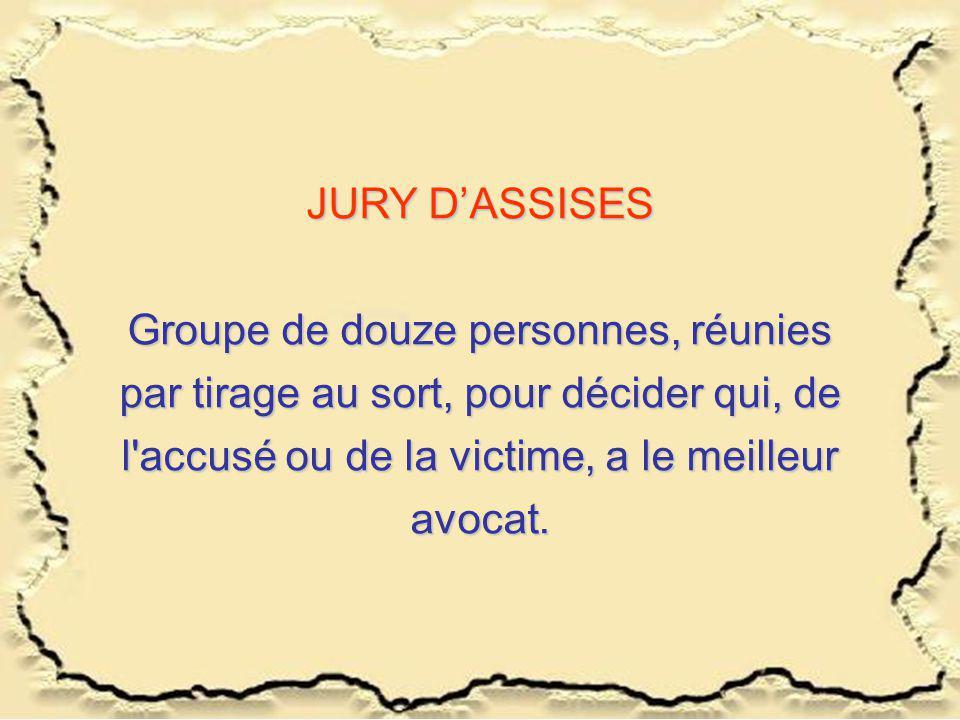JURY D'ASSISES Groupe de douze personnes, réunies par tirage au sort, pour décider qui, de l accusé ou de la victime, a le meilleur avocat.