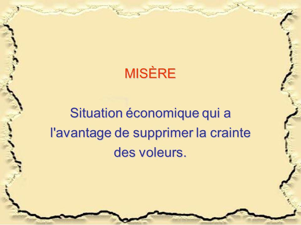 MISÈRE Situation économique qui a l avantage de supprimer la crainte des voleurs.