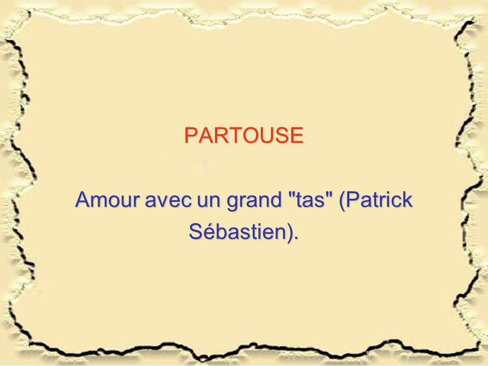 PARTOUSE Amour avec un grand tas (Patrick Sébastien).