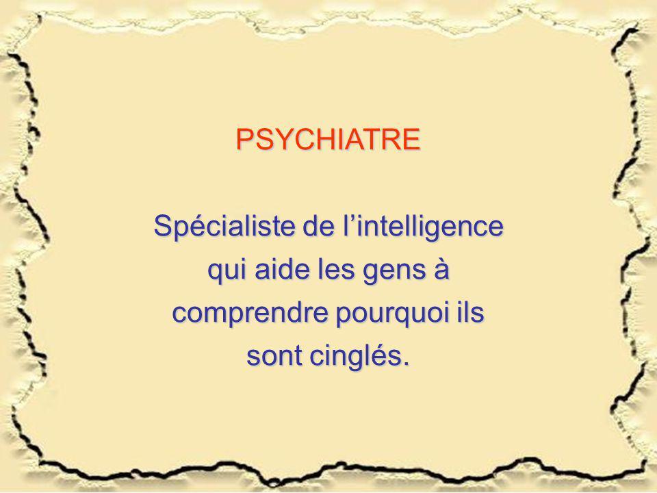 PSYCHIATRE Spécialiste de l'intelligence qui aide les gens à comprendre pourquoi ils sont cinglés.