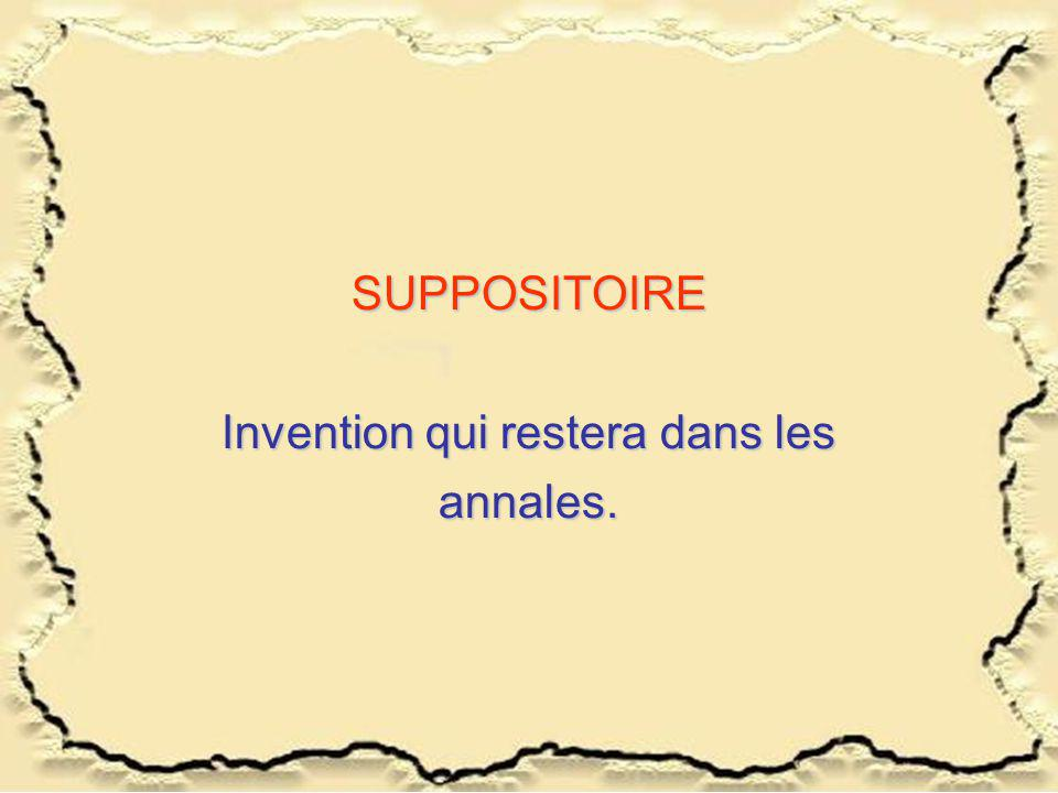 SUPPOSITOIRE Invention qui restera dans les annales.
