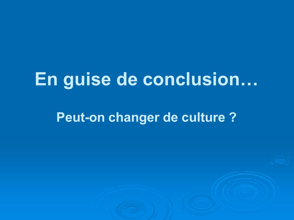 En guise de conclusion… Peut-on changer de culture