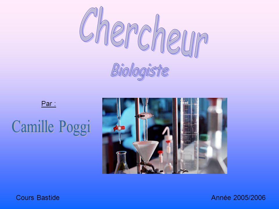 Chercheur Biologiste Par : Camille Poggi Cours Bastide Année 2005/2006