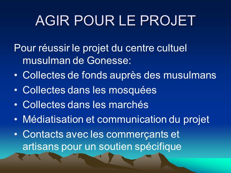 AGIR POUR LE PROJET Pour réussir le projet du centre cultuel musulman de Gonesse: Collectes de fonds auprès des musulmans.